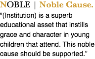 "NOBLE | Noble Cause. ""(Institution) is a superb educational asset that instills grace and character in young children that attend. This noble cause should be supported."""
